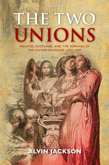 The Two Unions - Ireland, Scotland, and the Survival of the United Kingdom, 1707-2007 ebook by Alvin Jackson