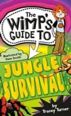 The Wimp-O-Meter's Guide to Jungle Survival ebook by Turner, Tracey, Smith,...