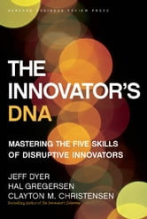 The Innovator's DNA - Mastering the Five Skills of Disruptive Innovators ebook by Jeff Dyer,Hal Gregersen,Clayton M. Christensen