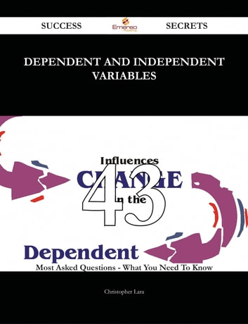 Dependent and independent variables 43 Success Secrets - 43 Most Asked Questions On Dependent and independent variables - What You Need To Know ebook by Christopher Lara