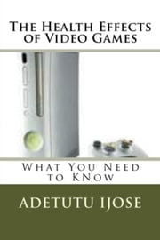 The Health Effects of Video Games ebook by Adetutu Ijose