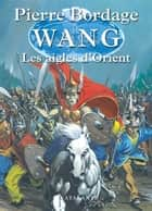 Les Aigles d'Orient - Wang, T2 ebook by Pierre Bordage