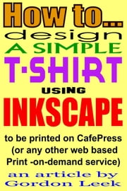 How To Design A T-shirt Using Open-Source Application Inkscape To Be Printed on CafePress Or Any Other Web Based Print-On-Demand Service ebook by Gordon Leek