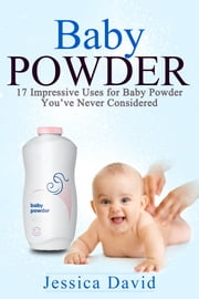 Baby Powder - 17 Impressive Uses for Baby Powder You've Never Considered ebook by Jessica David