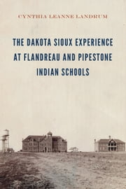 The Dakota Sioux Experience at Flandreau and Pipestone Indian Schools eBook by Cynthia Leanne Landrum