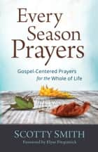 Every Season Prayers - Gospel-Centered Prayers for the Whole of Life ebook by Scotty Smith, Elyse Fitzpatrick