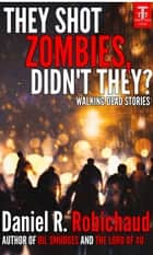 They Shot Zombies, Didn't They? - Walking Dead Stories ebook by Daniel R. Robichaud