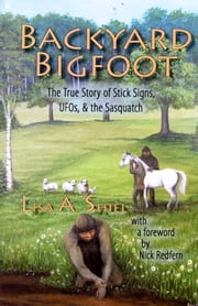 Backyard Bigfoot - The True Story of Stick Signs, UFOs, & the Sasquatch ebook by Lisa A. Shiel,Nick Redfern (Foreword)