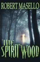 The Spirit Wood ebook by Robert Masello