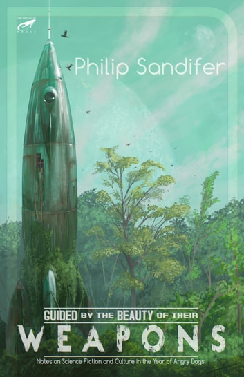 Guided by the Beauty of Their Weapons: Notes on Science Fiction and Culture in the Year of Angry Dogs ebook by Philip Sandifer