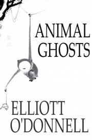 Animal Ghosts - Animal Hauntings and the Hereafter ebook by Elliott O'Donnell