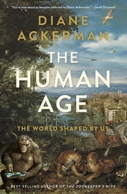 The Human Age: The World Shaped By Us ebook by Diane Ackerman