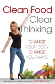 Clean Food Clear Thinking - Change Your Body Change Your Mind ebook by Karina Francois