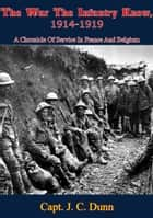 The War The Infantry Knew, 1914-1919 - A Chronicle Of Service In France And Belgium ebook by Capt. J. C. Dunn