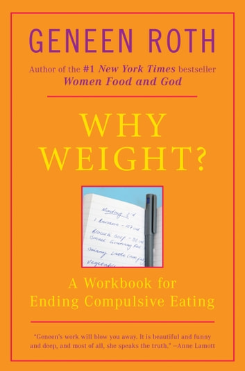 Why Weight? - A Workbook for Ending Compulsive Eating eBook by Geneen Roth