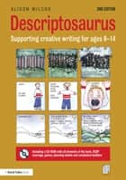 Descriptosaurus - Supporting Creative Writing for Ages 8–14 ebook by Alison Wilcox