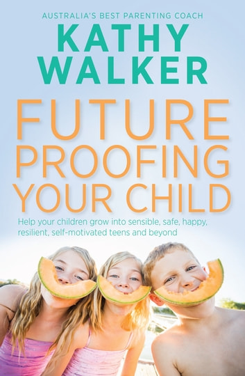 Future-Proofing Your Child: Help your children grow into sensible, safe,happy, resilient, self-motivated teens and beyond - Help your children grow into sensible, safe,happy, resilient, self-motivated teens and beyond ebook by Kathy Walker