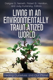 Living in an Environmentally Traumatized World: Healing Ourselves and Our Planet ebook by Darlyne G. Nemeth,Judy Kuriansky,Robert B Hamilton