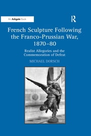 """French Sculpture Following the Franco-Prussian War, 1870?0 "" - Realist Allegories and the Commemoration of Defeat ebook by Michael Dorsch"