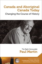Canada and Aboriginal Canada Today - Le Canada et le Canada autochtone aujourd'hui - Changing the Course of History - Changer le cours de l'histoire ebook by The Right Honourable Paul Martin/Le très honorable Paul Martin Paul Martin
