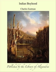 Indian Boyhood ebook by Charles Eastman