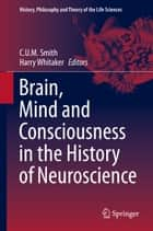 Brain, Mind and Consciousness in the History of Neuroscience ebook by C.U.M. Smith,Harry Whitaker