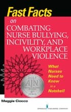 Fast Facts on Combating Nurse Bullying, Incivility and Workplace Violence - What Nurses Need to Know in a Nutshell ebook by Maggie Ciocco, MS, RN,...