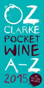 Oz Clarke Pocket Wine Book 2015 - 7500 Wines, 4000 Producers, Vintage Charts, Wine and Food ebook by Oz Clarke