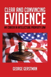 Clear and Convincing Evidence - My career in intellectual property law ebook by George Gerstman