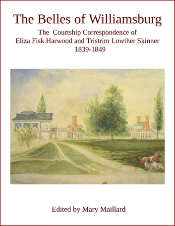 The Belles of Williamsburg - The Courtship Correspondence of Eliza Fisk Harwood and Tristrim Lowther Skinner 1839-1849 ebook by Mary Maillard