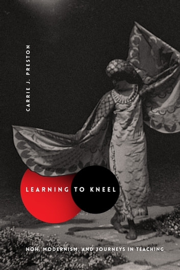 Learning to Kneel - Noh, Modernism, and Journeys in Teaching ebook by Carrie J. Preston