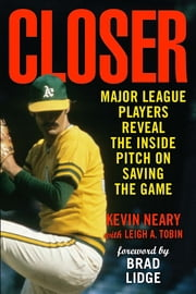 Closer - Major League Players Reveal the Inside Pitch on Saving the Game ebook by Kevin Neary,Leigh A. Tobin,Brad Lidge