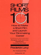 Short Films 101 - How to Make a Short for Under $50K-and Launch Your Filmmaking Career ebook by Frederick Levy