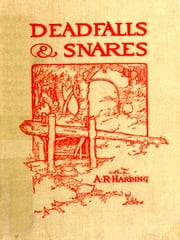 Deadfalls and Snares [Illustrated] - A Book of Instruction for Trappers about These and Other Home-made Traps ebook by A. R. Harding