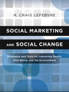 Social Marketing and Social Change - Strategies and Tools For Improving Health, Well-Being, and the Environment ebook by R. Craig Lefebvre