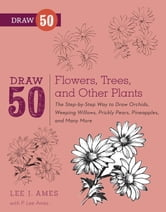 Draw 50 Flowers, Trees, and Other Plants - The Step-by-Step Way to Draw Orchids, Weeping Willows, Prickly Pears, Pineapples and Many More... ebook by Lee J. Ames,P. Lee Ames
