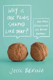 Why Is the Penis Shaped Like That? - And Other Reflections on Being Human ebook by Jesse Bering