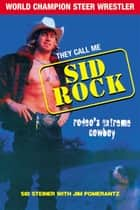 They Call Me Sid Rock - Rodeo's Extreme Cowboy ebook by Sid Steiner, Jim Pomerantz