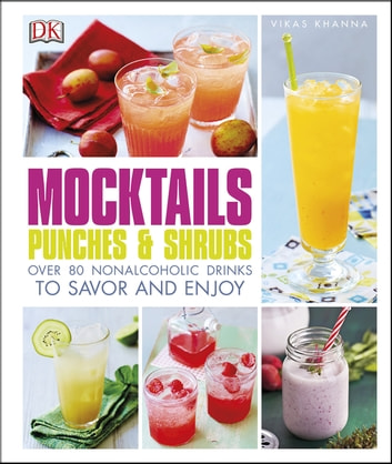 Mocktails, Punches, and Shrubs - Over 80 Nonalcoholic Drinks to Savor and Enjoy eBook by Vikas Khanna