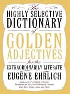 The Highly Selective Dictionary of Golden Adjectives ebook by Eugene Ehrlich