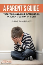 A Parent's Guide to the Common Immune System Issues in Autism Spectrum Disorder ebook by Melinda Sharma