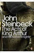 The Acts of King Arthur and his Noble Knights ebook by John Steinbeck, Chase Horton