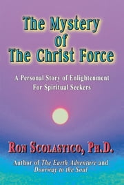 The Mystery of The Christ Force: A Personal Story of Enlightenment for Spiritual Seekers ebook by Ron Scolastico