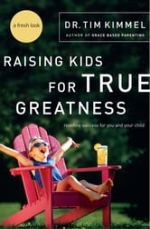 Raising Kids for True Greatness - Redefine Success for You and Your Child ebook by Tim Kimmel