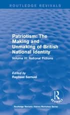 Routledge Revivals: Patriotism: The Making and Unmaking of British National Identity (1989) - Volume III: National Fictions ebook by Raphael Samuel