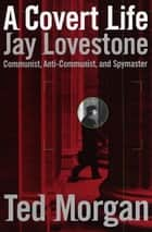 A Covert Life - Jay Lovestone: Communist, Anti-Communist, and Spymaster eBook by Ted Morgan
