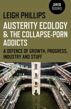 Austerity Ecology & the Collapse-Porn Addicts - A Defence Of Growth, Progress, Industry And Stuff ebook by Leigh Phillips