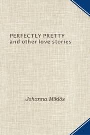 Perfectly Pretty and other love stories ebook by Johanna Miklos