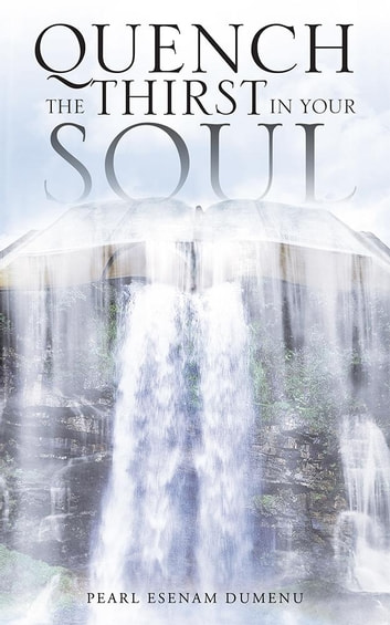 Quench the Thirst in Your Soul ebook by Pearl Esenam Dumenu