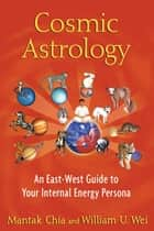 Cosmic Astrology - An East-West Guide to Your Internal Energy Persona ebook by Mantak Chia, William U. Wei